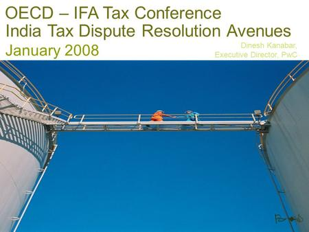 PwC India Tax Dispute Resolution Avenues January 2008 Dinesh Kanabar, Executive Director, PwC OECD – IFA Tax Conference.
