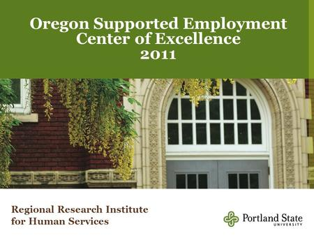 1 Regional Research Institute Oregon Supported Employment Center of Excellence 2011 Regional Research Institute for Human Services.