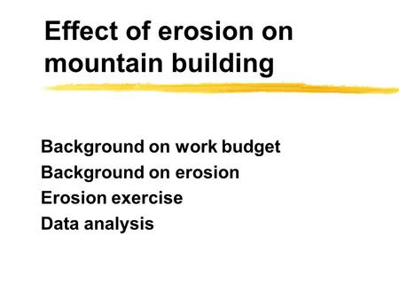 Effect of erosion on mountain building Background on work budget Background on erosion Erosion exercise Data analysis.