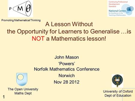 1 A Lesson Without the Opportunity for Learners to Generalise …is NOT a Mathematics lesson! John Mason 'Powers' Norfolk Mathematics Conference Norwich.