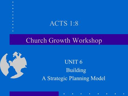 ACTS 1:8 Church Growth Workshop UNIT 6 Building A Strategic Planning Model.