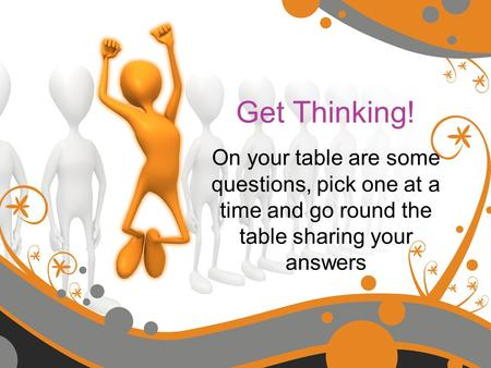 Get Thinking! On your table are some questions, pick one at a time and go round the table sharing your answers.