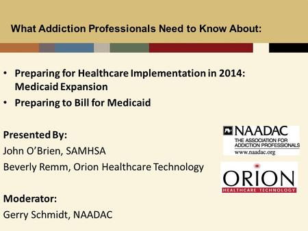 1 Preparing for Healthcare Implementation in 2014: Medicaid Expansion Preparing to Bill for Medicaid Presented By: John O'Brien, SAMHSA Beverly Remm, Orion.