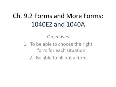 Ch. 9.2 Forms and More Forms: 1040EZ and 1040A Objectives 1.To be able to choose the right form for each situation 2.Be able to fill out a form.