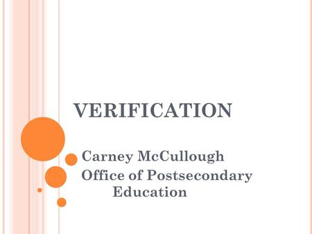 VERIFICATION Carney McCullough Office of Postsecondary Education.