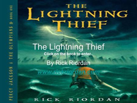 The Lightning Thief Click on the book to enter.. By Rick Riordan www.rickriordan.com.