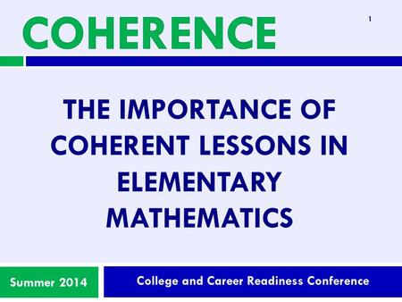 College and Career Readiness Conference Summer 2014 THE IMPORTANCE OF COHERENT LESSONS IN ELEMENTARY MATHEMATICS 1.