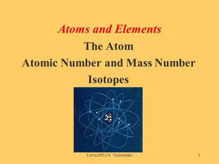 LecturePLUS Timberlake1 Atoms and Elements The Atom Atomic Number and Mass Number Isotopes.