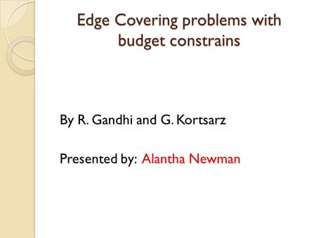 Edge Covering problems with budget constrains By R. Gandhi and G. Kortsarz Presented by: Alantha Newman.