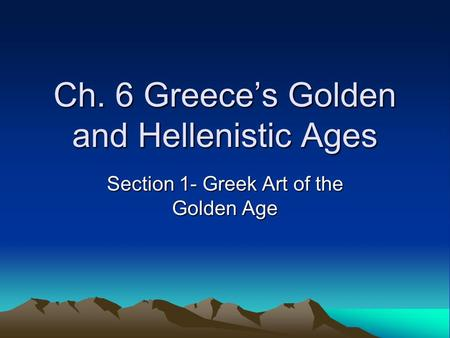 Ch. 6 Greece's Golden and Hellenistic Ages Section 1- Greek Art of the Golden Age.