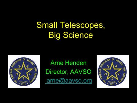 Small Telescopes, Big Science Arne Henden Director, AAVSO