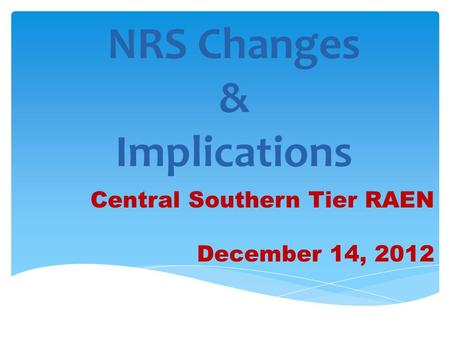 NRS Changes & Implications Central Southern Tier RAEN December 14, 2012.