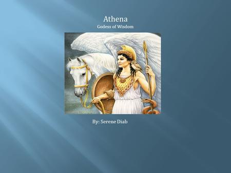 Athena Godess of Wisdom By: Serene Diab Physical Description and Hobbies Athena had grey eyes Athena sprang full-grown in golden armor Known to be very.