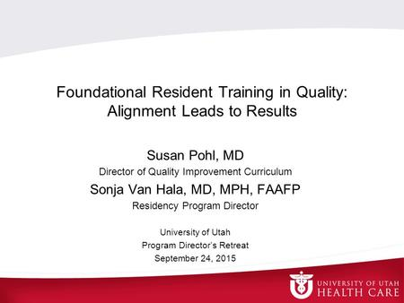 Foundational Resident Training in Quality: Alignment Leads to Results Susan Pohl, MD Director of Quality Improvement Curriculum Sonja Van Hala, MD, MPH,