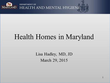 Health Homes in Maryland Lisa Hadley, MD, JD March 29, 2015 1.