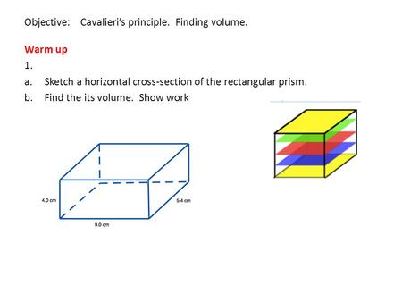 Objective: Cavalieri's principle. Finding volume. Warm up 1. a.Sketch a horizontal cross-section of the rectangular prism. b.Find the its volume. Show.