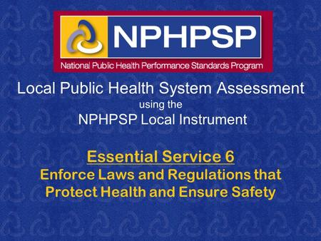 Local Public Health System Assessment using the NPHPSP Local Instrument Essential Service 6 Enforce Laws and Regulations that Protect Health and Ensure.