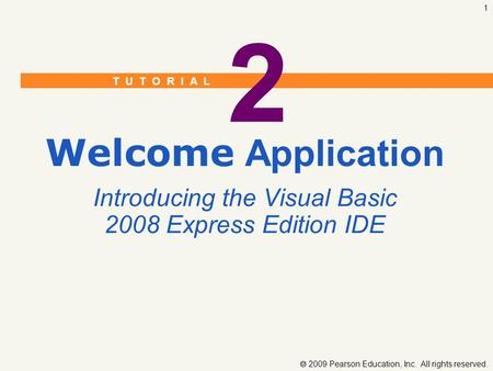 T U T O R I A L  2009 Pearson Education, Inc. All rights reserved. 1 2 Welcome Application Introducing the Visual Basic 2008 Express Edition IDE.