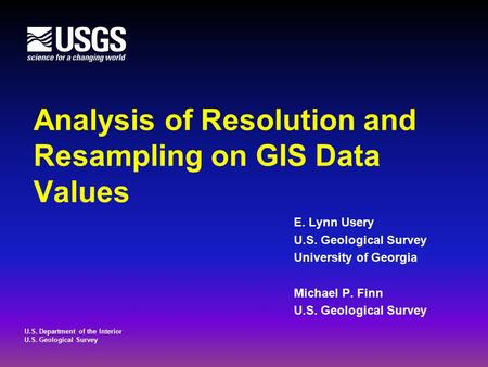 U.S. Department of the Interior U.S. Geological Survey Analysis of Resolution and Resampling on GIS Data Values E. Lynn Usery U.S. Geological Survey University.