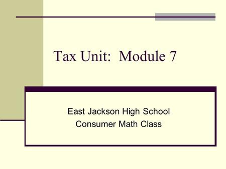 Tax Unit: Module 7 East Jackson High School Consumer Math Class.