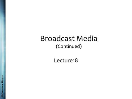 Muhammad Waqas Broadcast Media (Continued) Lecture18.