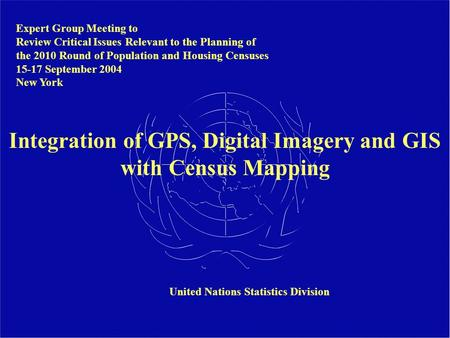 Integration of GPS, Digital Imagery and GIS with Census Mapping Expert Group Meeting to Review Critical Issues Relevant to the Planning of the 2010 Round.