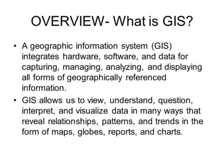 OVERVIEW- What is GIS? A geographic information system (GIS) integrates hardware, software, and data for capturing, managing, analyzing, and displaying.