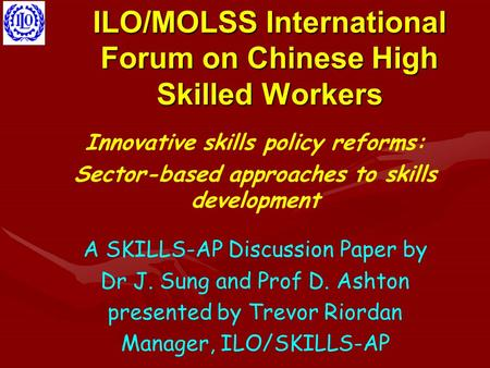 ILO/MOLSS International Forum on Chinese High Skilled Workers Innovative skills policy reforms: Sector-based approaches to skills development A SKILLS-AP.