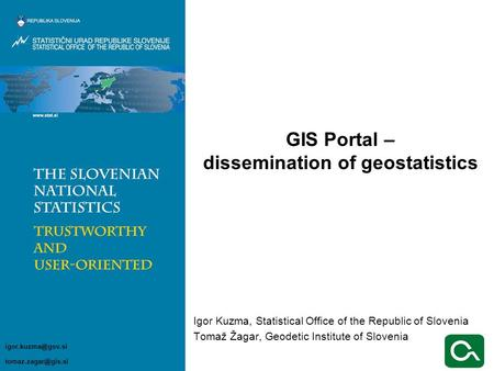 Igor Kuzma, Statistical Office of the Republic of Slovenia Tomaž Žagar, Geodetic Institute of Slovenia GIS Portal – dissemination of geostatistics