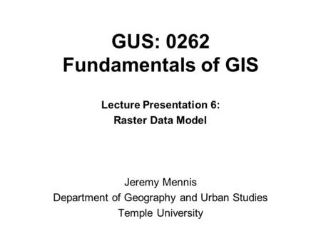 GUS: 0262 Fundamentals of GIS Lecture Presentation 6: Raster Data Model Jeremy Mennis Department of Geography and Urban Studies Temple University.