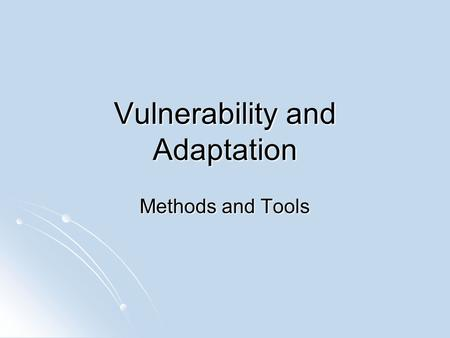 Vulnerability and Adaptation Methods and Tools. NATIONAL LOCAL INTEGRATED / DYNAMIC SECTORAL / STATIC GLOBAL GIS temporal Indicator analysis and ranking.