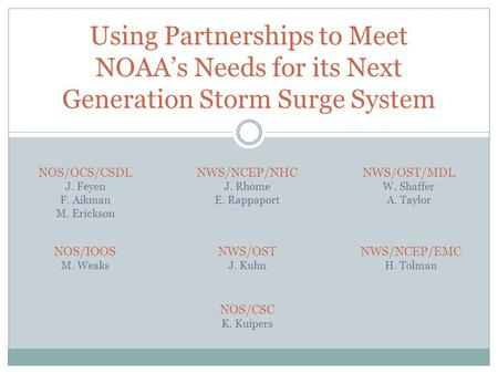 Using Partnerships to Meet NOAA's Needs for its Next Generation Storm Surge System NOS/OCS/CSDL J. Feyen F. Aikman M. Erickson NWS/NCEP/EMC H. Tolman NWS/OST/MDL.