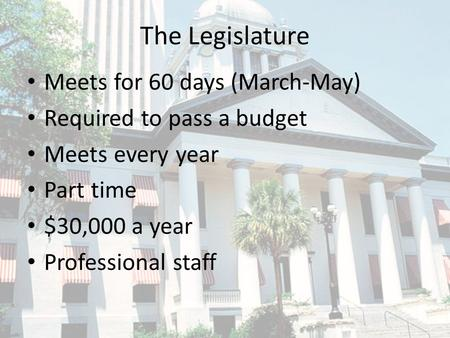 The Legislature Meets for 60 days (March-May) Required to pass a budget Meets every year Part time $30,000 a year Professional staff.