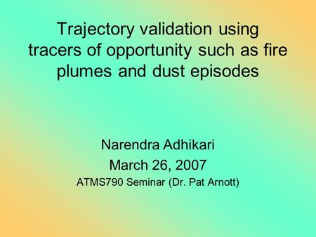Trajectory validation using tracers of opportunity such as fire plumes and dust episodes Narendra Adhikari March 26, 2007 ATMS790 Seminar (Dr. Pat Arnott)