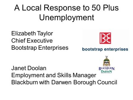A Local Response to 50 Plus Unemployment Elizabeth Taylor Chief Executive Bootstrap Enterprises Janet Doolan Employment and Skills Manager Blackburn with.