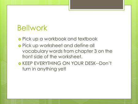 Bellwork  Pick up a workbook and textbook  Pick up worksheet and define all vocabulary words from chapter 3 on the front side of the worksheet.  KEEP.