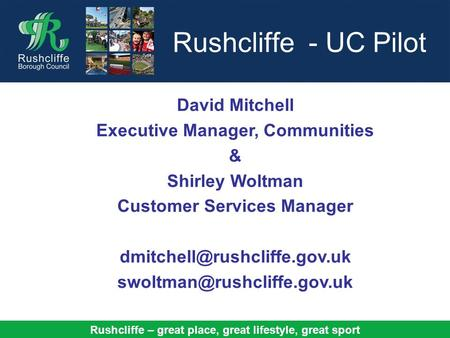 Rushcliffe – great place, great lifestyle, great sport Rushcliffe - UC Pilot David Mitchell Executive Manager, Communities & Shirley Woltman Customer Services.