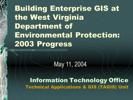 Building Enterprise GIS at the West Virginia Department of Environmental Protection: 2003 Progress Information Technology Office Technical Applications.