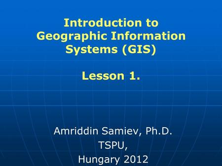 Introduction to Geographic Information Systems (GIS) Lesson 1. Amriddin Samiev, Ph.D. TSPU, Hungary 2012.