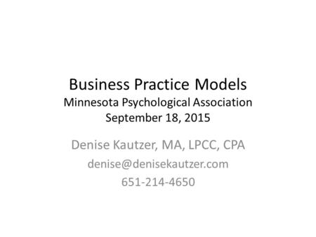 Business Practice Models Minnesota Psychological Association September 18, 2015 Denise Kautzer, MA, LPCC, CPA 651-214-4650.