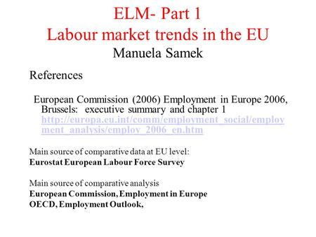 ELM- Part 1 Labour market trends in the EU Manuela Samek References European Commission (2006) Employment in Europe 2006, Brussels: executive summary and.