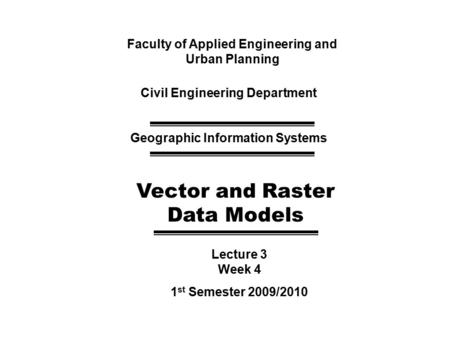 Faculty of Applied Engineering and Urban Planning Civil Engineering Department Geographic Information Systems Vector and Raster Data Models Lecture 3 Week.