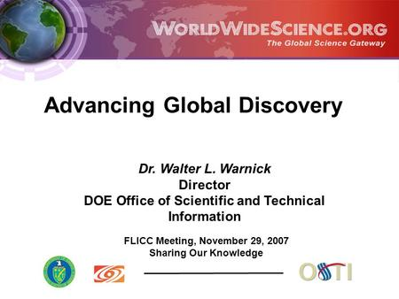 FLICC Meeting, November 29, 2007 Sharing Our Knowledge Dr. Walter L. Warnick Director DOE Office of Scientific and Technical Information Advancing Global.