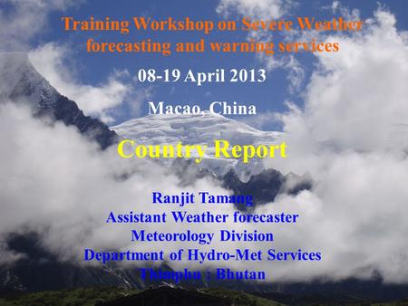 1 08-19 April 2013 Macao, China Country Report Ranjit Tamang Assistant Weather forecaster Meteorology Division Department of Hydro-Met Services Thimphu.