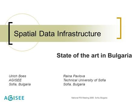 National PSI Meeting 2008, Sofia, Bulgaria Spatial Data Infrastructure State of the art in Bulgaria Ulrich BoesRaina Pavlova AGISEETechnical University.