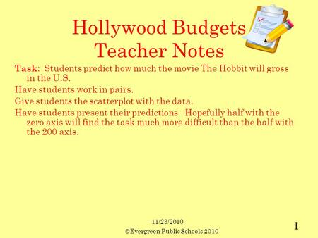 11/23/2010 ©Evergreen Public Schools 2010 1 Hollywood Budgets Teacher Notes Task : Students predict how much the movie The Hobbit will gross in the U.S.