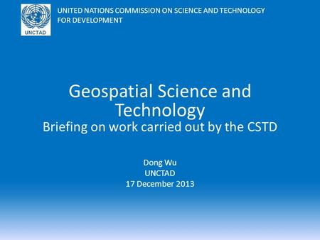 Geospatial Science and Technology Briefing on work carried out by the CSTD Dong Wu UNCTAD 17 December 2013 UNITED NATIONS COMMISSION ON SCIENCE AND TECHNOLOGY.