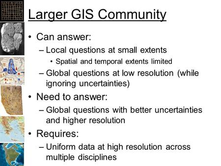 Larger GIS Community Can answer: –Local questions at small extents Spatial and temporal extents limited –Global questions at low resolution (while ignoring.