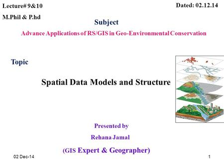 Presented by Rehana Jamal (GIS Expert & Geographer) Dated: 02.12.14 Advance Applications of RS/GIS in Geo-Environmental Conservation Subject Lecture# 9&10.
