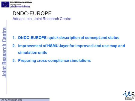 JRC-AL: WORKSHOP, DATE DNDC-EUROPE Adrian Leip, Joint Research Centre 1.DNDC-EUROPE: quick description of concept and status 2.Improvement of HSMU-layer.